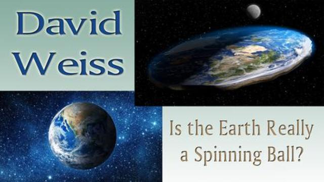 THE EARTH IS NOT A BALL SPINNING AROUND THE SUN – DAVID WEISS