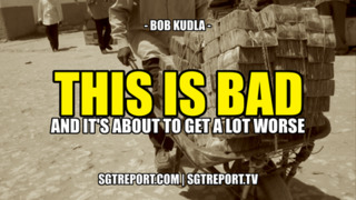 This Is Bad {And It's About to Get A Lot Worse}! - Bob Kudla - SGT Report Must Video