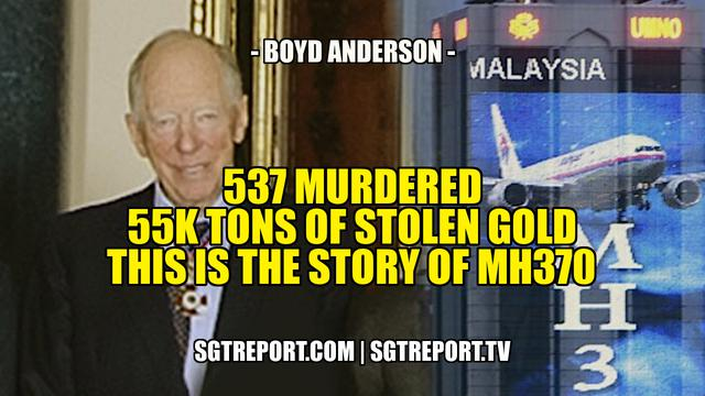 537 Murdered! 55K Tons of Stolen Gold! This Is the Story of MH370 - Boyd Anderson - SGT Report
